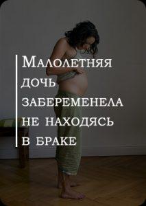 Малолетняя дочь забеременела не находясь в браке